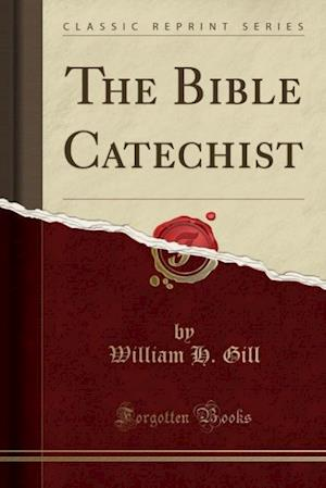 The Bible Catechist (Classic Reprint) af William H. Gill