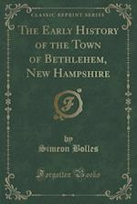 The Early History of the Town of Bethlehem, New Hampshire (Classic Reprint)