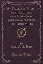 My Travels in North West Rhodesia, or a Missionary Journey of Sixteen Thousand Miles (Classic Reprint)