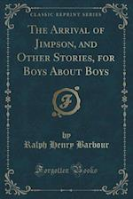 The Arrival of Jimpson, and Other Stories, for Boys about Boys (Classic Reprint)