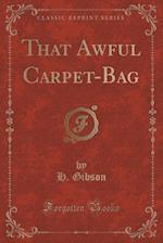 That Awful Carpet-Bag (Classic Reprint) af H. Gibson