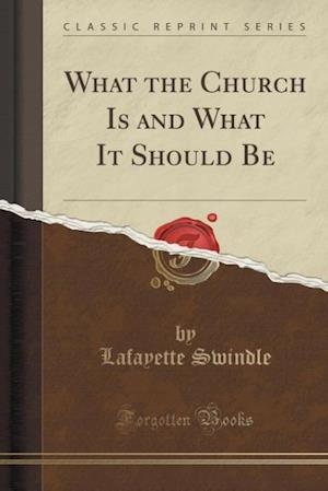 What the Church Is and What It Should Be (Classic Reprint) af Lafayette Swindle