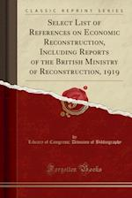 Select List of References on Economic Reconstruction, Including Reports of the British Ministry of Reconstruction, 1919 (Classic Reprint)
