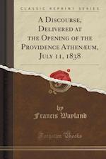 A Discourse, Delivered at the Opening of the Providence Athenaeum, July 11, 1838 (Classic Reprint)