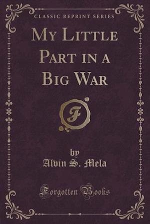 My Little Part in a Big War (Classic Reprint) af Alvin S. Mela