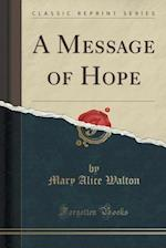A Message of Hope (Classic Reprint) af Mary Alice Walton