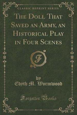 The Doll That Saved an Army, an Historical Play in Four Scenes (Classic Reprint) af Edyth M. Wormwood