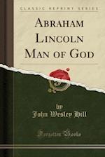 Abraham Lincoln Man of God (Classic Reprint)