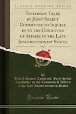 Testimony Taken by Joint Select Committee to Inquire in to the Condition of Affairs in the Late Insurrectionary States, Vol. 1 (Classic Reprint)