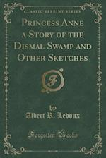 Princess Anne a Story of the Dismal Swamp and Other Sketches (Classic Reprint) af Albert R. LeDoux