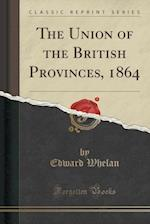 The Union of the British Provinces, 1864 (Classic Reprint)