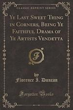 Ye Last Sweet Thing in Corners, Being Ye Faithful Drama of Ye Artists Vendetta (Classic Reprint) af Florence I. Duncan