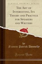The Art of Interesting, Its Theory and Practice for Speakers and Writers (Classic Reprint)
