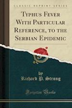 Typhus Fever with Particular Reference, to the Serbian Epidemic (Classic Reprint)