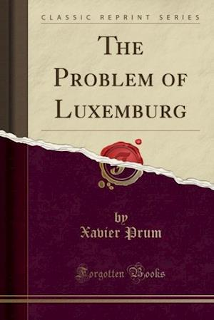 The Problem of Luxemburg (Classic Reprint) af Xavier Prum