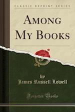 Among My Books (Classic Reprint)