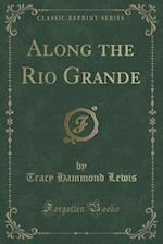Along the Rio Grande (Classic Reprint) af Tracy Hammond Lewis