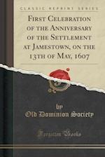 First Celebration of the Anniversary of the Settlement at Jamestown, on the 13th of May, 1607 (Classic Reprint)