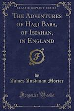 The Adventures of Hajji Baba, of Ispahan, in England (Classic Reprint)