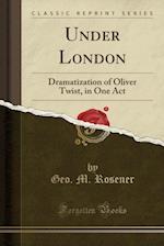 Under London Oliver Twist (Classic Reprint) af Geo M. Rosener
