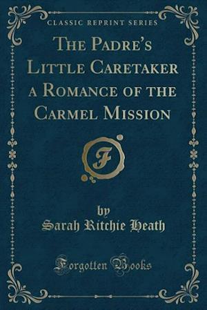 The Padre's Little Caretaker a Romance of the Carmel Mission (Classic Reprint) af Sarah Ritchie Heath