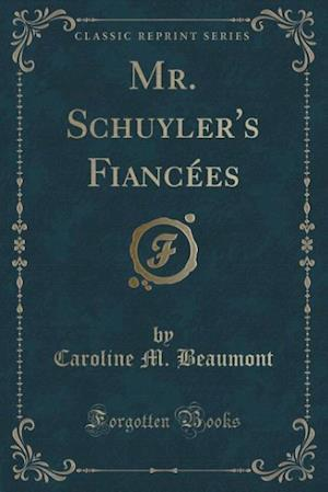 Mr. Schuyler's Fiancees (Classic Reprint) af Caroline M. Beaumont