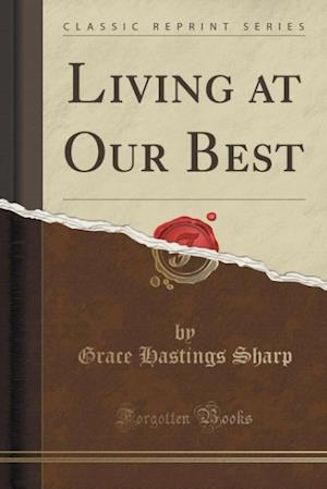 Living at Our Best (Classic Reprint) af Grace Hastings Sharp
