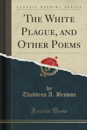 The White Plague, and Other Poems (Classic Reprint) af Thaddeus A. Browne
