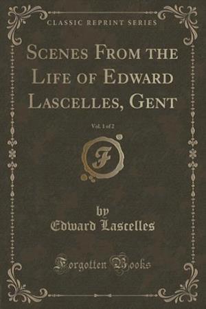 Scenes from the Life of Edward Lascelles, Gent, Vol. 1 of 2 (Classic Reprint) af Edward Lascelles