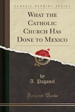 What the Catholic Church Has Done to Mexico (Classic Reprint)