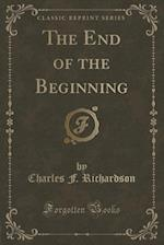 The End of the Beginning (Classic Reprint) af Charles F. Richardson