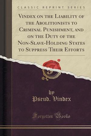 Vindex on the Liability of the Abolitionists to Criminal Punishment, and on the Duty of the Non-Slave-Holding States to Suppress Their Efforts (Classi af Pseud Vindex