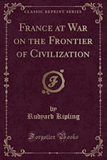 France at War on the Frontier of Civilization (Classic Reprint)