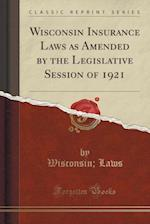 Wisconsin Insurance Laws as Amended by the Legislative Session of 1921 (Classic Reprint)