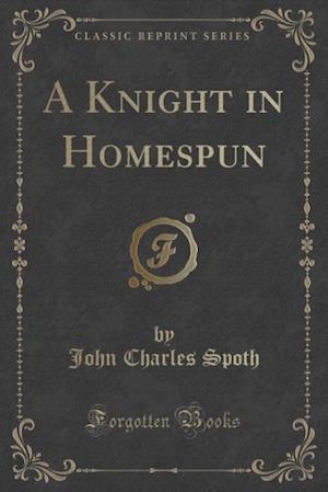 A Knight in Homespun (Classic Reprint) af John Charles Spoth