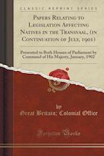 Papers Relating to Legislation Affecting Natives in the Transvaal, (in Continuation of July, 1901)