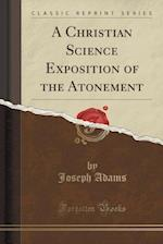A Christian Science Exposition of the Atonement (Classic Reprint)