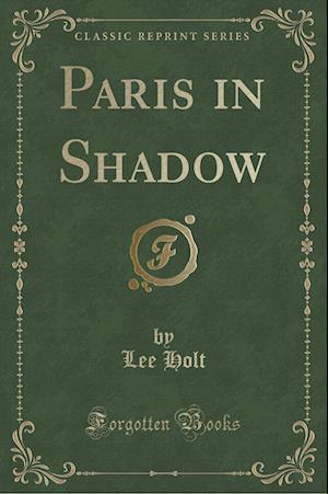 Paris in Shadow (Classic Reprint) af Lee Holt