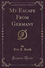 My Escape from Germany (Classic Reprint) af Eric a. Keith