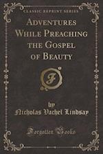 Adventures While Preaching the Gospel of Beauty (Classic Reprint) af Nicholas Vachel Lindsay