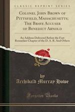 Colonel John Brown of Pittsfield, Massachusetts; The Brave Accuser of Benedict Arnold