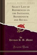 Select List of References on the Initiative, Referendum and Recall (Classic Reprint)