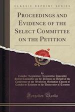 Proceedings and Evidence of the Select Committee on the Petition (Classic Reprint)