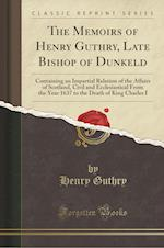 The Memoirs of Henry Guthry, Late Bishop of Dunkeld