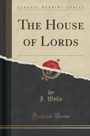 The House of Lords (Classic Reprint) af J. Wylie