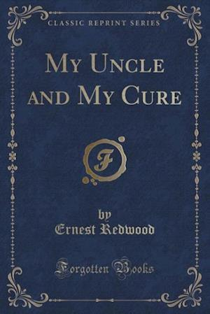 My Uncle and My Cure (Classic Reprint) af Ernest Redwood
