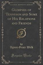 Glimpses of Tennyson and Some of His Relations and Friends (Classic Reprint) af Agnes Grace Weld