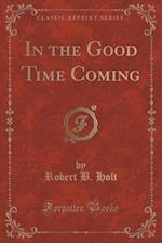 In the Good Time Coming (Classic Reprint) af Robert B. Holt