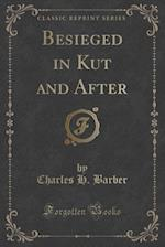 Besieged in Kut and After (Classic Reprint)