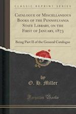 Catalogue of Miscellaneous Books of the Pennsylvania State Library, on the First of January, 1873